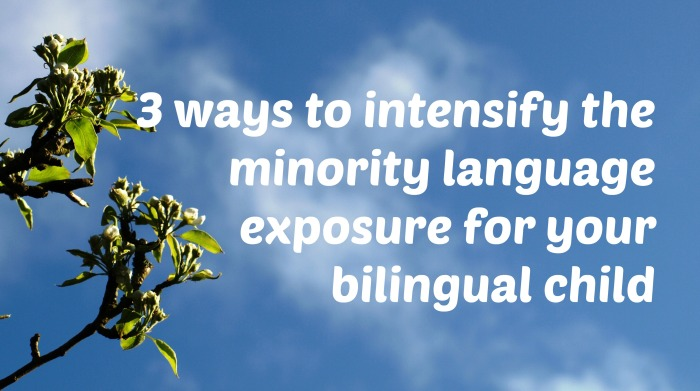 3 ways to intensify the minority language exposure for your bilingual child
